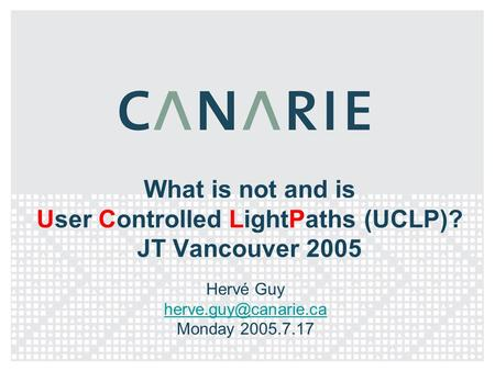 What is not and is User Controlled LightPaths (UCLP)? JT Vancouver 2005 Hervé Guy Monday 2005.7.17.