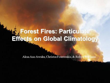 Forest Fires: Particulate Effects on Global Climatology Akua Asa-Awuku, Christos Fountoukis, & Robyn Williams.
