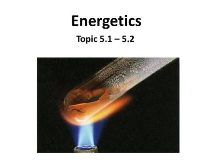 Energetics Topic 5.1 – 5.2 Topic 5.1 Exothermic and Endothermic Reactions.