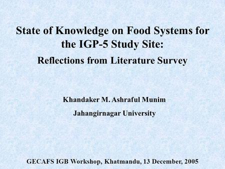 State of Knowledge on Food Systems for the IGP-5 Study Site: Reflections from Literature Survey Khandaker M. Ashraful Munim Jahangirnagar University GECAFS.