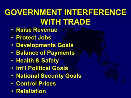 GOVERNMENT INTERFERENCE WITH TRADE Raise Revenue Protect Jobs Developments Goals Balance of Payments Health & Safety Int'l Political Goals National Security.