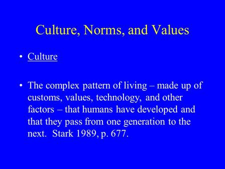 Culture, Norms, and Values Culture The complex pattern of living – made up of customs, values, technology, and other factors – that humans have developed.