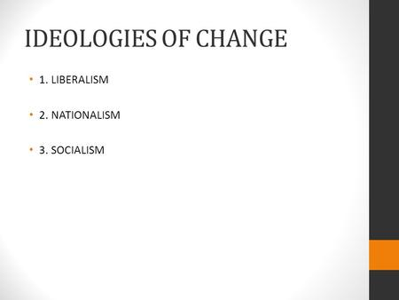 IDEOLOGIES OF CHANGE 1. LIBERALISM 2. NATIONALISM 3. SOCIALISM.
