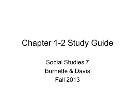 Chapter 1-2 Study Guide Social Studies 7 Burnette & Davis Fall 2013.