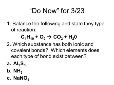 """Do Now"" for 3/23 1. Balance the following and state they type of reaction: C 4 H 10 + O 2  CO 2 + H 2 0 2. Which substance has both ionic and covalent."