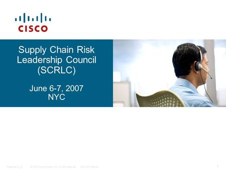 © 2006 Cisco Systems, Inc. All rights reserved.Cisco ConfidentialPresentation_ID 1 <strong>Supply</strong> <strong>Chain</strong> Risk Leadership Council (SCRLC) June 6-7, 2007 NYC.
