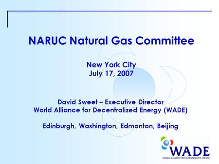 NARUC Natural Gas Committee New York City July 17, 2007 David Sweet – Executive Director World Alliance for Decentralized Energy (WADE) Edinburgh, Washington,