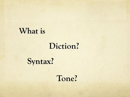 What is Syntax? Syntax? Diction? Tone?. Diction refers to the author's choice of words. Tone is the attitude or feeling that the writer's words express.