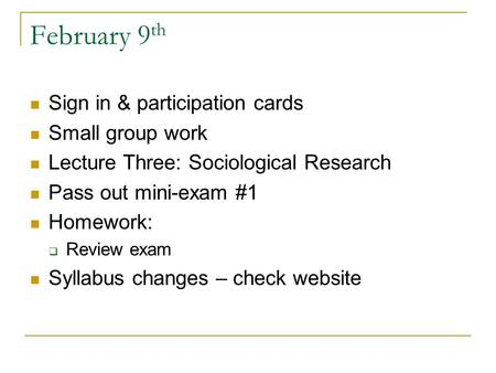 February 9 th Sign in & participation cards Small group work Lecture Three: Sociological Research Pass out mini-exam #1 Homework:  Review exam Syllabus.