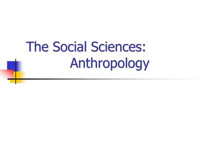 The Social Sciences: Anthropology. The Social Sciences Anthropology Study human life throughout history Examines biological and cultural diversity Comparative.