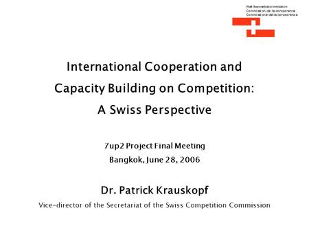 International Cooperation and Capacity Building on Competition: A Swiss Perspective 7up2 Project Final Meeting Bangkok, June 28, 2006 Dr. Patrick Krauskopf.