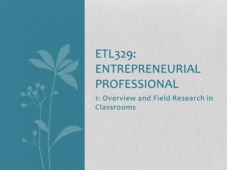 1: Overview and Field Research in Classrooms ETL329: ENTREPRENEURIAL PROFESSIONAL.