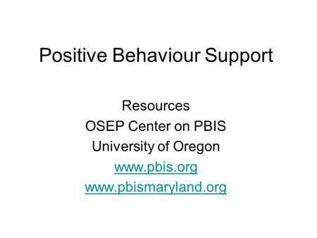 Positive Behaviour Support Resources OSEP Center on PBIS University of Oregon www.pbis.org www.pbismaryland.org.