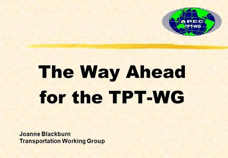 The Way Ahead for the TPT-WG TPT-WG Joanne Blackburn Transportation Working Group.