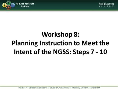 Institute for Collaborative Research in Education, Assessment, and Teaching Environments for STEM Workshop 8: Planning Instruction to Meet the Intent of.