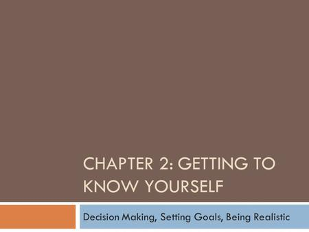 CHAPTER 2: GETTING TO KNOW YOURSELF Decision Making, Setting Goals, Being Realistic.