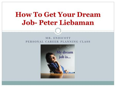 MR. ENDICOTT PERSONAL CAREER PLANNING CLASS How To Get Your Dream Job- Peter Liebaman.