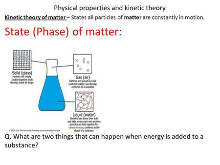 Physical properties and kinetic theory Kinetic theory of matter – States all particles of matter are constantly in motion. State (Phase) of matter: Q.