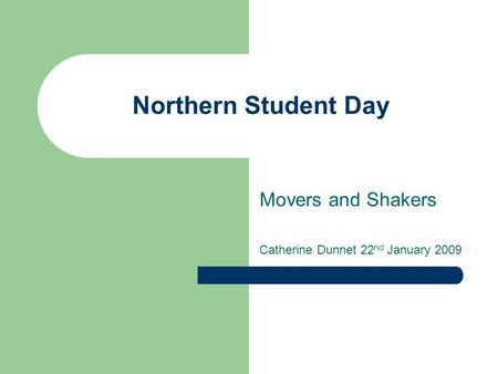 Northern Student Day Movers and Shakers Catherine Dunnet 22 nd January 2009.