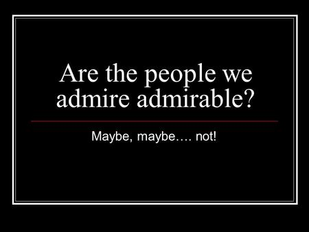 Are the people we admire admirable? Maybe, maybe…. not!