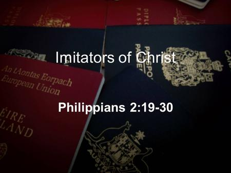 Imitators of Christ Philippians 2:19-30. 1 Corinthians 11:1 Be imitators of me, just as I also am of Christ. Hebrews 13:7 Remember those who led you,