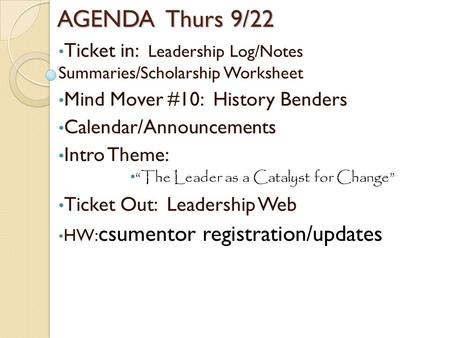 "AGENDA Thurs 9/22 Ticket in: Leadership Log/Notes Summaries/Scholarship Worksheet Mind Mover #10: History Benders Calendar/Announcements Intro Theme: ""The."