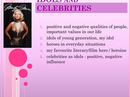 IDOLS AND CELEBRITIES 1. positive and negative qualities of people, important values in our life 2. idols of young generation, my idol 3. heroes in everyday.