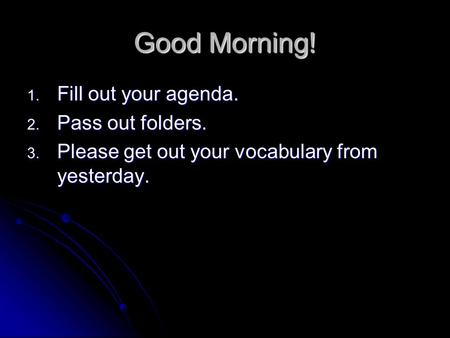 Good Morning! 1. Fill out your agenda. 2. Pass out folders. 3. Please get out your vocabulary from yesterday.
