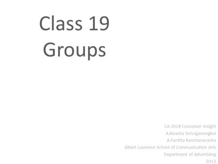 Class 19 Groups CA 2018 Consumer Insight A.Kwanta Sirivajjanangkul A.Panitta Kanchanavasita Albert Laurence School of Communication Arts Department of.
