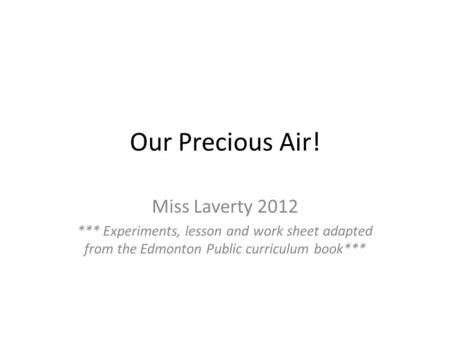 Our Precious Air! Miss Laverty 2012 *** Experiments, lesson and work sheet adapted from the Edmonton Public curriculum book***