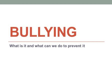 BULLYING What is it and what can we do to prevent it.