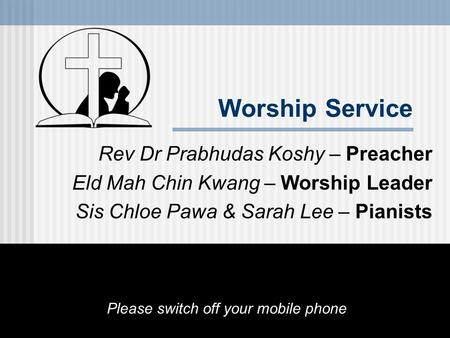 Worship Service Rev Dr Prabhudas Koshy – Preacher Eld Mah Chin Kwang – Worship Leader Sis Chloe Pawa & Sarah Lee – Pianists Please switch off your mobile.