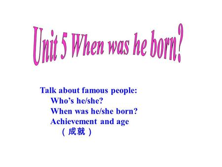 Talk about famous people: Who's he/she? When was he/she born? Achievement and age (成就)