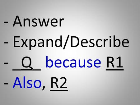 - Answer - Expand/Describe - _Q_ because R1 - Also, R2.