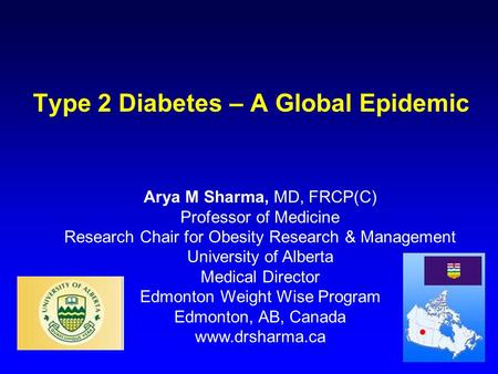 Type 2 Diabetes – A Global Epidemic Arya M Sharma, MD, FRCP(C) Professor of Medicine Research Chair for Obesity Research & Management University of Alberta.