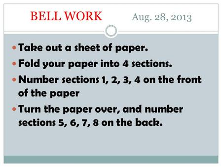 BELL WORK Aug. 28, 2013 Take out a sheet of paper. Fold your paper into 4 sections. Number sections 1, 2, 3, 4 on the front of the paper Turn the paper.