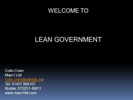 WELCOME TO LEAN GOVERNMENT Colin Cram Marc1 Ltd Tel: 01457 868107 Mobile: 075251 49611