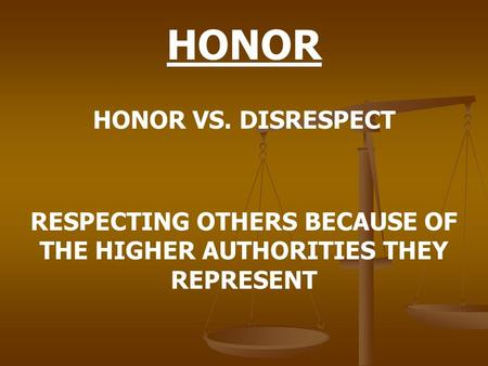 HONOR HONOR VS. DISRESPECT RESPECTING OTHERS BECAUSE OF THE HIGHER AUTHORITIES THEY REPRESENT.