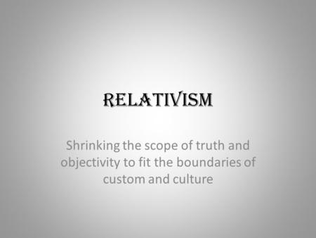 Relativism Shrinking the scope of truth and objectivity to fit the boundaries of custom and culture.