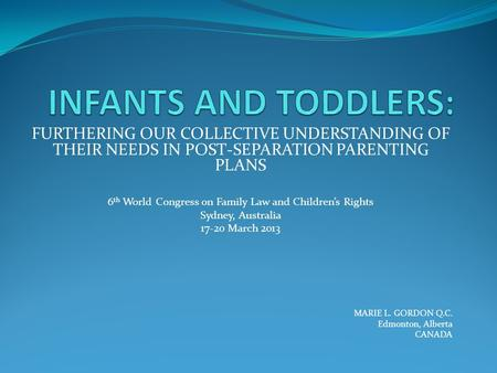 FURTHERING OUR COLLECTIVE UNDERSTANDING OF THEIR NEEDS IN POST-SEPARATION PARENTING PLANS 6 th World Congress on Family Law and Children's Rights Sydney,