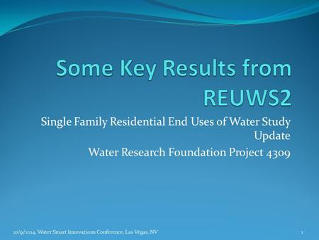 Single Family Residential End Uses of Water Study Update Water Research Foundation Project 4309 10/9/2014, Water Smart Innovations Conference, Las Vegas,