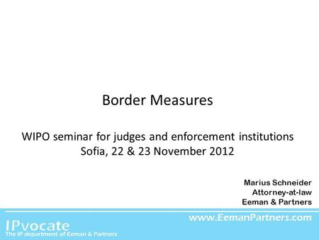 EEMAN & PARTNERS Border Measures WIPO seminar for judges and enforcement institutions Sofia, 22 & 23 November 2012 Marius Schneider Attorney-at-law Eeman.