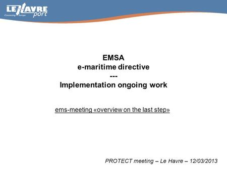 EMSA e-maritime directive --- Implementation ongoing work ems-meeting «overview on the last step» PROTECT meeting – Le Havre – 12/03/2013.