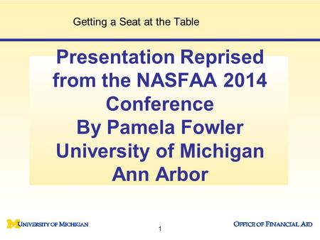 Presentation Reprised from the NASFAA 2014 Conference By Pamela Fowler University of Michigan Ann Arbor Getting a Seat at the Table 1.