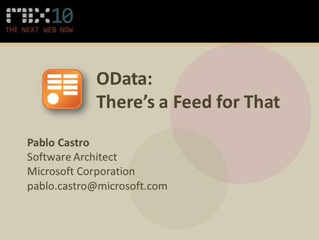 OData: There's a Feed for That Pablo Castro Software Architect Microsoft Corporation