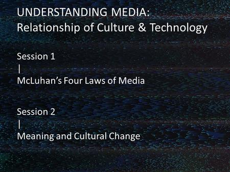 Fluid Fiction UNDERSTANDING MEDIA: Relationship of Culture & Technology Session 1 | McLuhan's Four Laws of Media Session 2 | Meaning and Cultural Change.