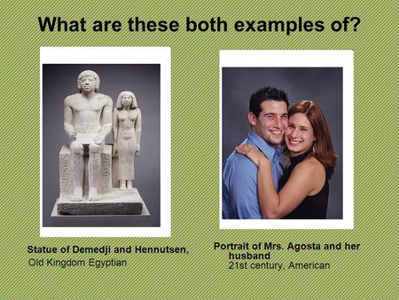 What are these both examples of? Statue of Demedji and Hennutsen, Old Kingdom Egyptian Portrait of Mrs. Agosta and her husband 21st century, American.
