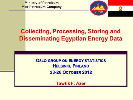 O SLO GROUP ON ENERGY STATISTICS H ELSINKI, F INLAND 23-26 O CTOBER 2012 Tawfik F. Azer Ministry of Petroleum Misr Petroleum Company Collecting, Processing,