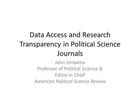 Data Access and Research Transparency in Political Science Journals John Ishiyama Professor of Political Science & Editor in Chief American Political Science.