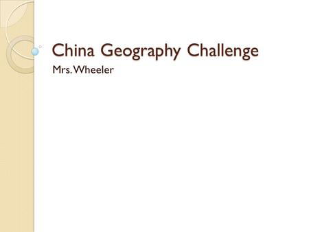 China Geography Challenge Mrs. Wheeler. Bellringer Copy the objective: I will be able to make hypotheses regarding the influence of geographic features.